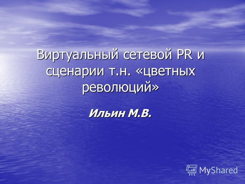 Виртуальный сетевой PR и сценарии т.н. «цветных революций» Ильин М.В.