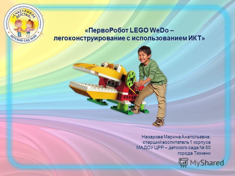 Перво Робот LEGO WeDo – легоконструирование с использованием ИКТ» «Перво Робот LEGO WeDo – легоконструирование с использованием ИКТ» Назарова Марина Анатольевна, старший воспитатель 1 корпуса МАДОУ ЦРР – детского сада 50 города Тюмени города Тюмени