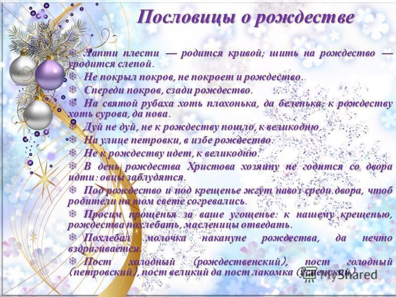 Пословицы о рождестве Лапти плести родится кривой; шить на рождество уродится слепой. Лапти плести родится кривой; шить на рождество уродится слепой. Не покрыл покров, не покроет и рождество. Не покрыл покров, не покроет и рождество. Спереди покров,