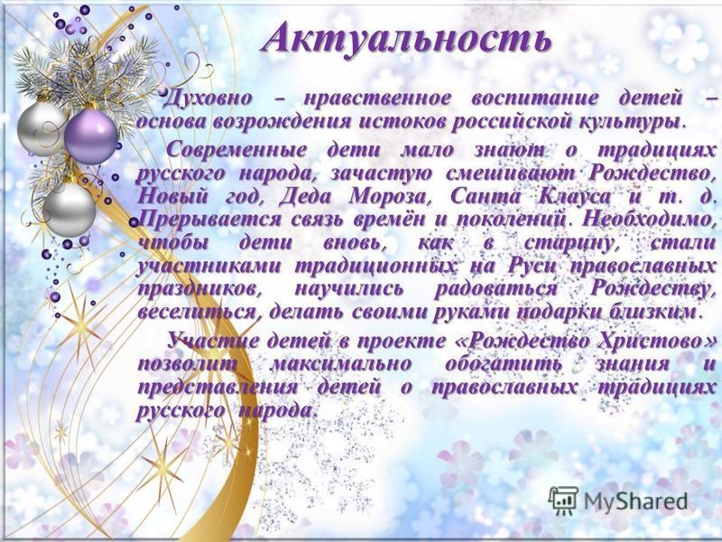 Актуальность Духовно - нравственное воспитание детей – основа возрождения истоков российской культуры. Современные дети мало знают о традициях русского народа, зачастую смешивают Рождество, Новый год, Деда Мороза, Санта Клауса и т. д. Прерывается свя