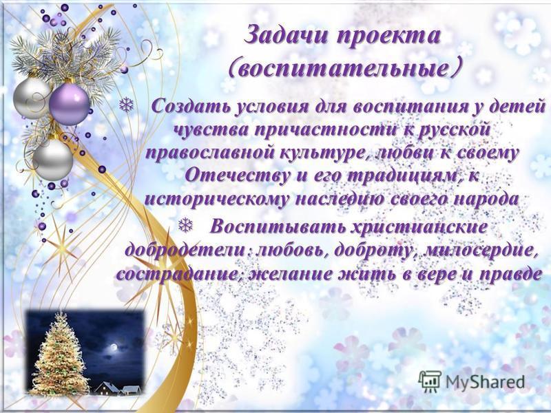 Задачи проекта (воспитательные) Создать условия для воспитания у детей чувства причастности к русской православной культуре, любви к своему Отечеству и его традициям, к историческому наследию своего народа Создать условия для воспитания у детей чувст