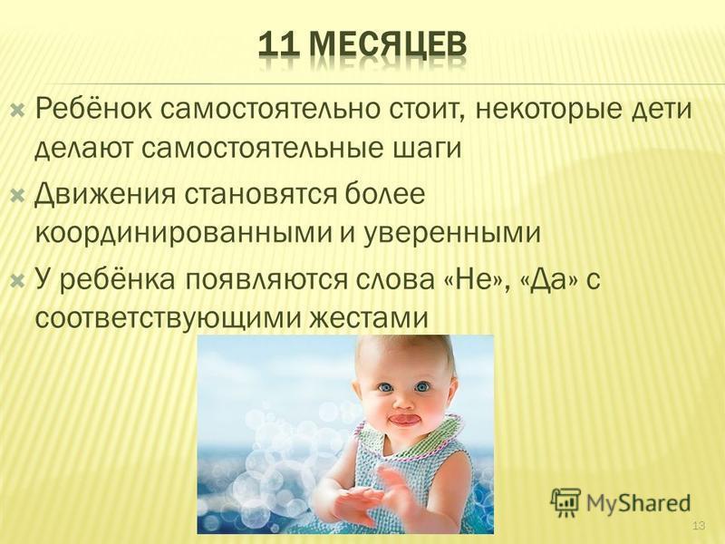 Ребёнок самостоятельно стоит, некоторые дети делают самостоятельные шаги Движения становятся более координированными и уверенными У ребёнка появляются слова «Не», «Да» с соответствующими жестами 13