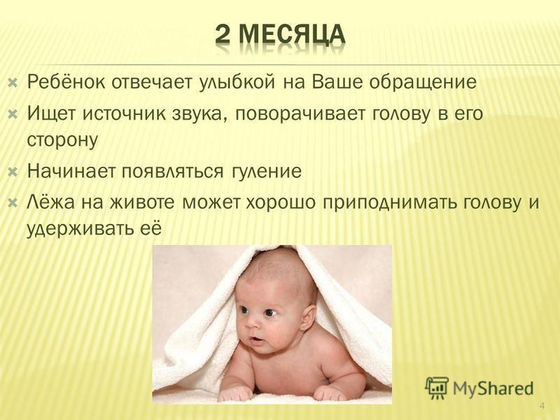 Ребёнок отвечает улыбкой на Ваше обращение Ищет источник звука, поворачивает голову в его сторону Начинает появляться гуляние Лёжа на животе может хорошо приподнимать голову и удерживать её 4