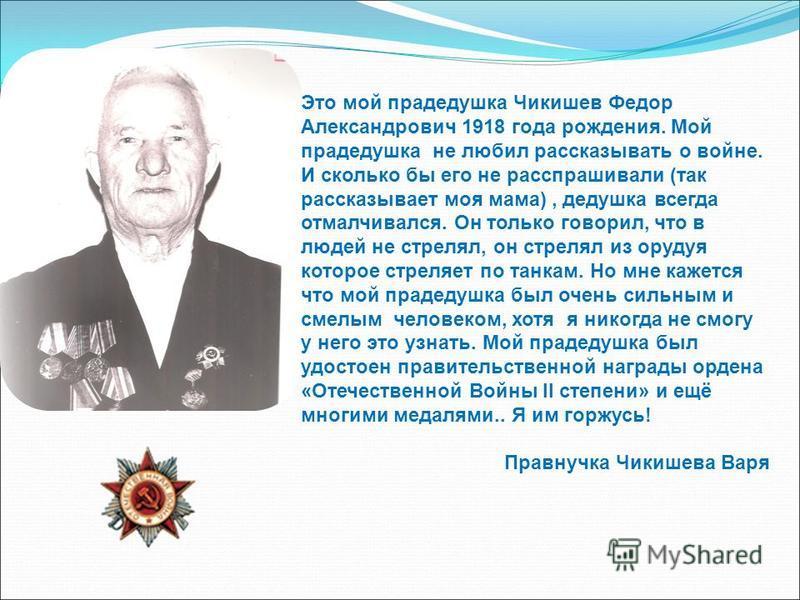 Это мой прадедушка Чикишев Федор Александрович 1918 года рождения. Мой прадедушка не любил рассказывать о войне. И сколько бы его не расспрашивали (так рассказывает моя мама), дедушка всегда отмалчивался. Он только говорил, что в людей не стрелял, он