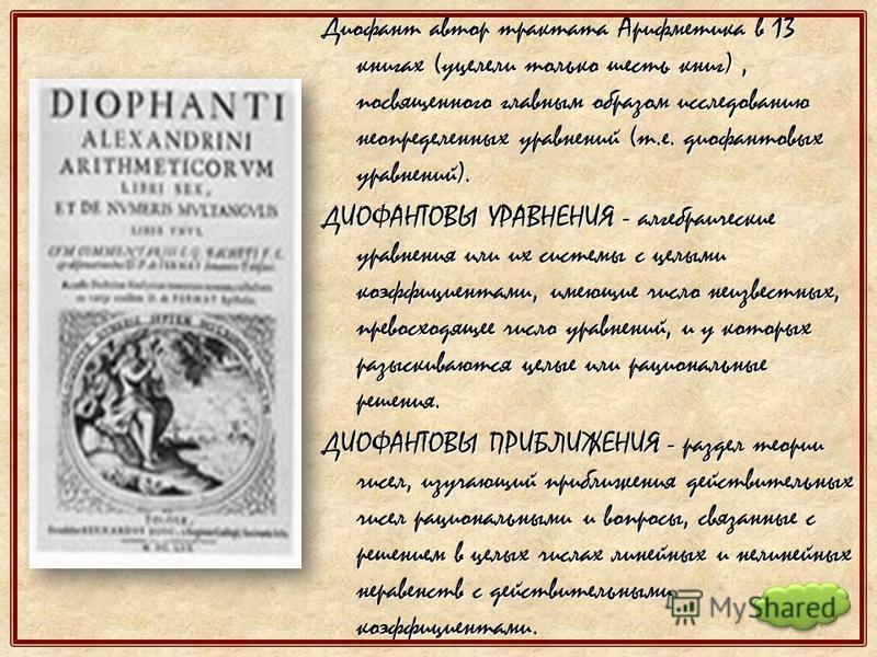 Диофант автор трактата Арифметика в 13 книгах (уцелели только шесть книг), посвященного главным образом исследованию неопределенных уравнений (т.е. диофантовых уравнений). ДИОФАНТОВЫ УРАВНЕНИЯ - алгебраические уравнения или их системы с целыми коэффи