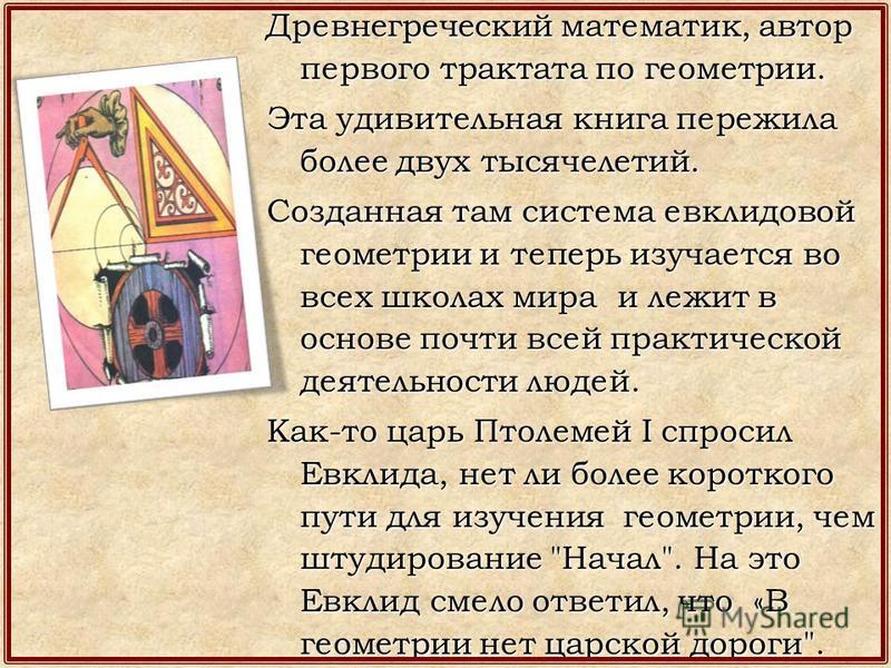 Древнегреческий математик, автор первого трактата по геометрии. Эта удивительная книга пережила более двух тысячелетий. Созданная там система евклидовой геометрии и теперь изучается во всех школах мира и лежит в основе почти всей практической деятель