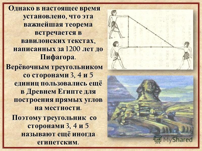 Однако в настоящее время установлено, что эта важнейшая теорема встречается в вавилонских текстах, написанных за 1200 лет до Пифагора. Верёвочным треугольником со сторонами 3, 4 и 5 единиц пользовались ещё в Древнем Египте для построения прямых углов