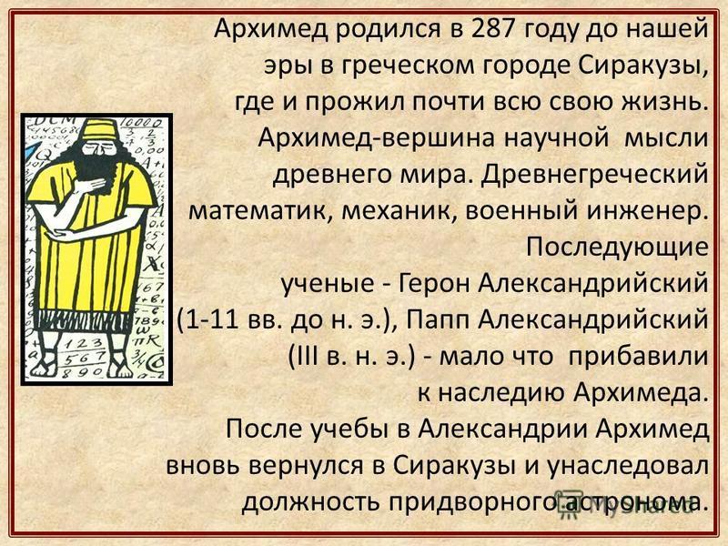 Архимед родился в 287 году до нашей эры в греческом городе Сиракузы, где и прожил почти всю свою жизнь. Архимед-вершина научной мысли древнего мира. Древнегреческий математик, механик, военный инженер. Последующие ученые - Герон Александрийский (1-11