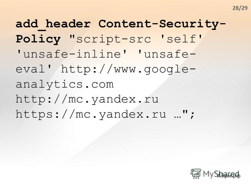 Айри.рф add_header Content-Security- Policy script-src 'self' 'unsafe-inline' 'unsafe- eval' http://www.google- analytics.com http://mc.yandex.ru https://mc.yandex.ru …; 28/29