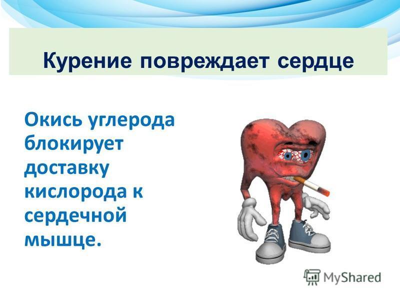 Курение повреждает сердце Окись углерода блокирует доставку кислорода к сердечной мышце.