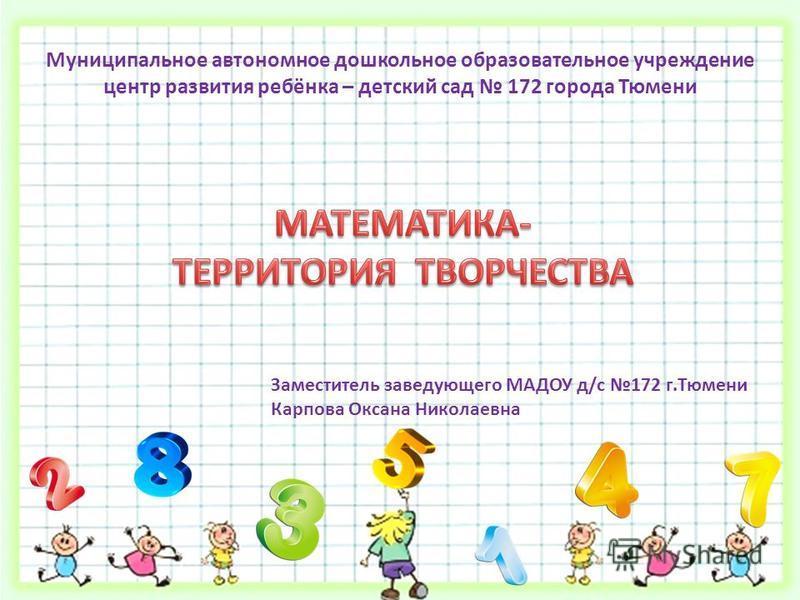 Муниципальное автономное дошкольное образовательное учреждение центр развития ребёнка – детский сад 172 города Тюмени Заместитель заведующего МАДОУ д/с 172 г.Тюмени Карпова Оксана Николаевна