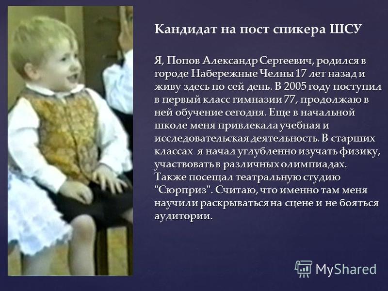 { Я, Попов Александр Сергеевич, родился в городе Набережные Челны 17 лет назад и живу здесь по сей день. В 2005 году поступил в первый класс гимназии 77, продолжаю в ней обучение сегодня. Еще в начальной школе меня привлекала учебная и исследовательс