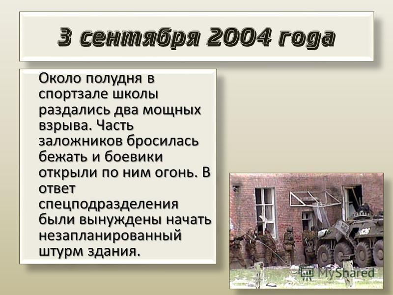 3 сентября 2004 года Около полудня в спортзале школы раздались два мощных взрыва. Часть заложников бросилась бежать и боевики открыли по ним огонь. В ответ спецподразделения были вынуждены начать незапланированный штурм здания.