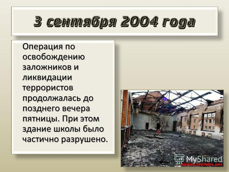 3 сентября 2004 года Операция по освобождению заложников и ликвидации террористов продолжалась до позднего вечера пятницы. При этом здание школы было частично разрушено. Операция по освобождению заложников и ликвидации террористов продолжалась до поз