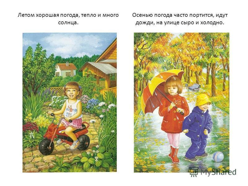 Летом хорошая погода, тепло и много солнца. Осенью погода часто портится, идут дожди, на улице сыро и холодно.