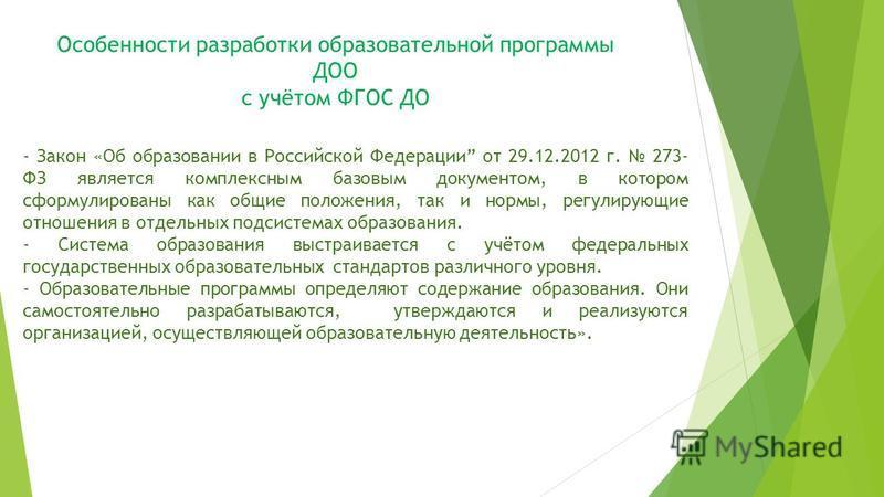 Особенности разработки образовательной программы ДОО с учётом ФГОС ДО - Закон «Об образовании в Российской Федерации от 29.12.2012 г. 273- ФЗ является комплексным базовым документом, в котором сформулированы как общие положения, так и нормы, регулиру