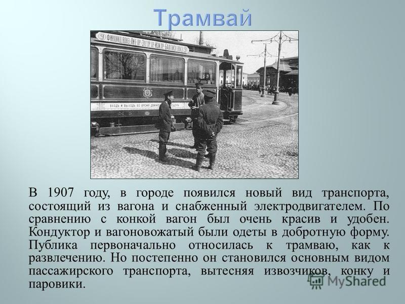 В 1907 году, в городе появился новый вид транспорта, состоящий из вагона и снабженный электродвигателем. По сравнению с конкой вагон был очень красив и удобен. Кондуктор и вагоновожатый были одеты в добротную форму. Публика первоначально относилась к