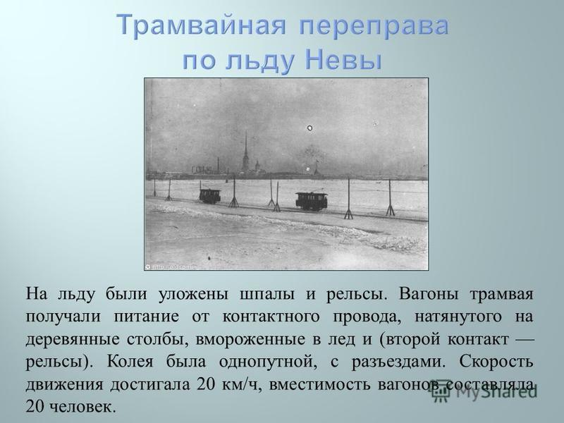 На льду были уложены шпалы и рельсы. Вагоны трамвая получали питание от контактного провода, натянутого на деревянные столбы, вмороженные в лед и ( второй контакт рельсы ). Колея была однопутной, с разъездами. Скорость движения достигала 20 км / ч, в