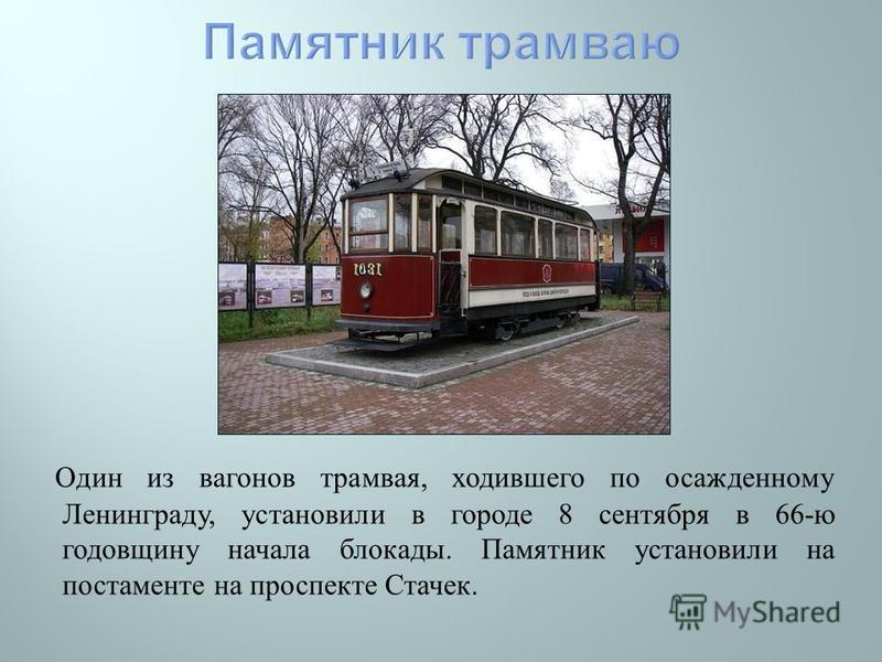 Один из вагонов трамвая, ходившего по осажденному Ленинграду, установили в городе 8 сентября в 66- ю годовщину начала блокады. Памятник установили на постаменте на проспекте Стачек.