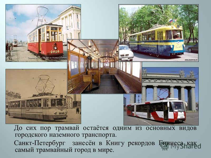 До сих пор трамвай остаётся одним из основных видов городского наземного транспорта. Санкт - Петербург занесён в Книгу рекордов Гиннеса как самый трамвайный город в мире.