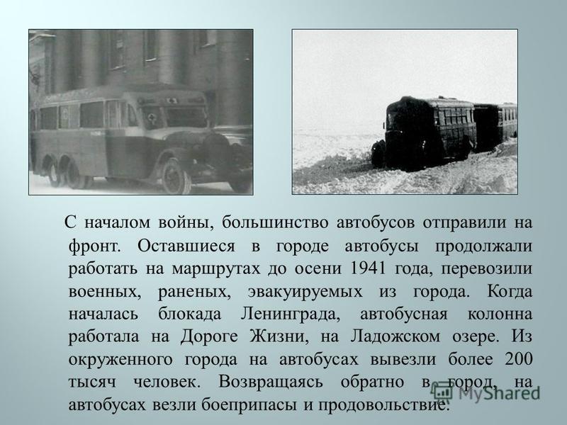 С началом войны, большинство автобусов отправили на фронт. Оставшиеся в городе автобусы продолжали работать на маршрутах до осени 1941 года, перевозили военных, раненых, эвакуируемых из города. Когда началась блокада Ленинграда, автобусная колонна ра