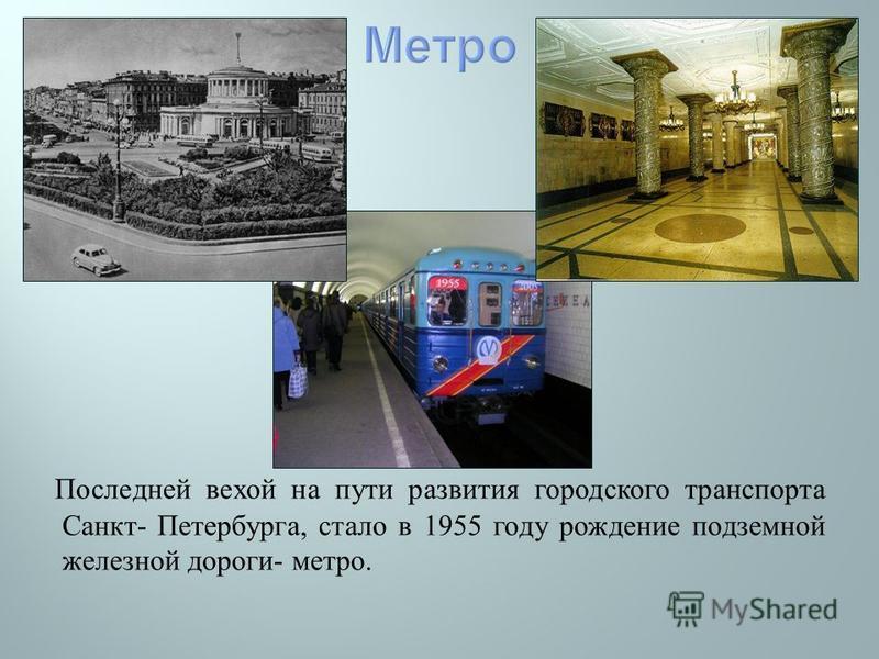 Последней вехой на пути развития городского транспорта Санкт - Петербурга, стало в 1955 году рождение подземной железной дороги - метро.