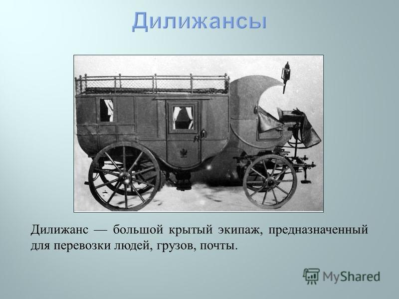 Дилижанс большой крытый экипаж, предназначенный для перевозки людей, грузов, почты.