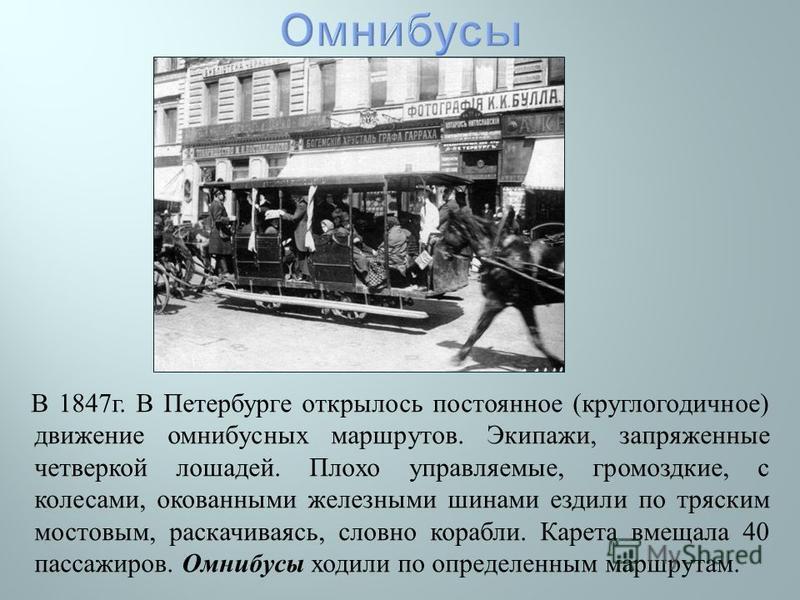 В 1847 г. В Петербурге открылось постоянное ( круглогодичное ) движение омнибусных маршрутов. Экипажи, запряженные четверкой лошадей. Плохо управляемые, громоздкие, с колесами, окованными железными шинами ездили по тряским мостовым, раскачиваясь, сло