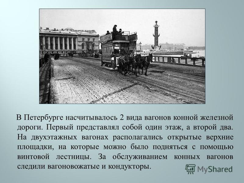 В Петербурге насчитывалось 2 вида вагонов конной железной дороги. Первый представлял собой один этаж, а второй два. На двухэтажных вагонах располагались открытые верхние площадки, на которые можно было подняться с помощью винтовой лестницы. За обслуж