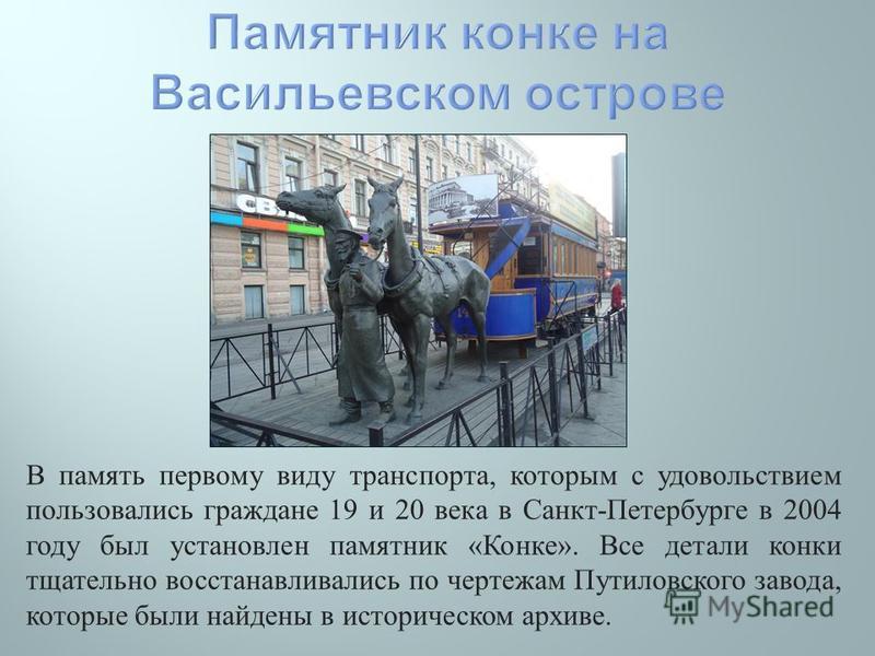 В память первому виду транспорта, которым с удовольствием пользовались граждане 19 и 20 века в Санкт - Петербурге в 2004 году был установлен памятник « Конке ». Все детали конки тщательно восстанавливались по чертежам Путиловского завода, которые был