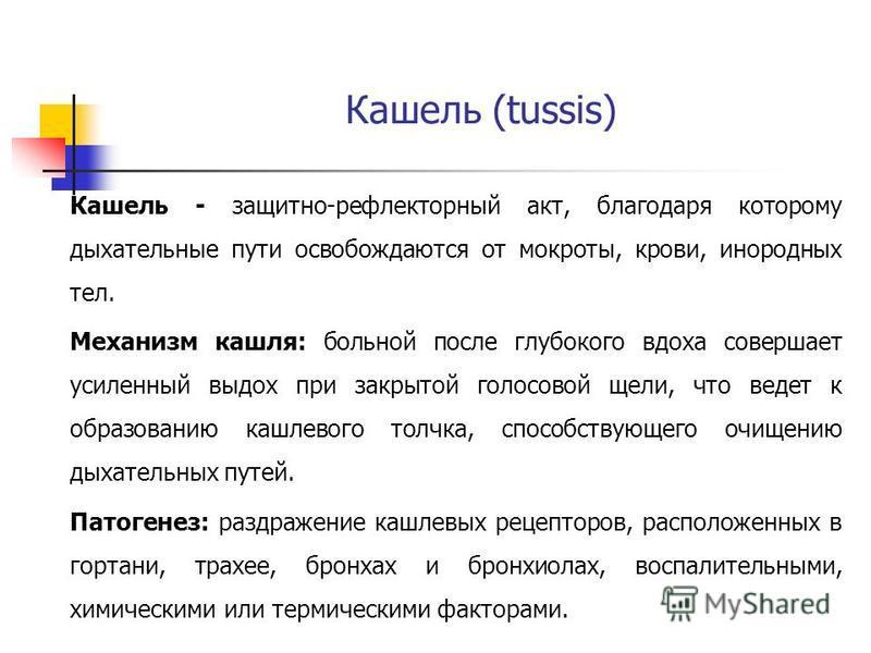 Кашель (tussis) Кашель - защитно-рефлекторный акт, благодаря которому дыхательные пути освобождаются от мокроты, крови, инородных тел. Механизм кашля: больной после глубокого вдоха совершает усиленный выдох при закрытой голосовой щели, что ведет к об