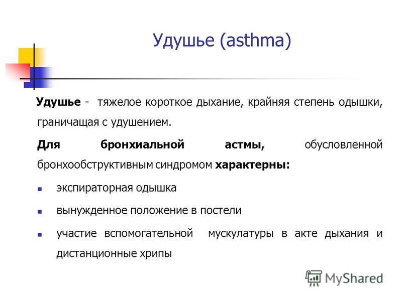 Удушье (asthma) Удушье - тяжелое короткое дыхание, крайняя степень одышки, граничащая с удушением. Для бронхиальной астмы, обусловленной бронхообструктивным синдромом характерны: экспираторная одышка вынужденное положение в постели участие вспомогате