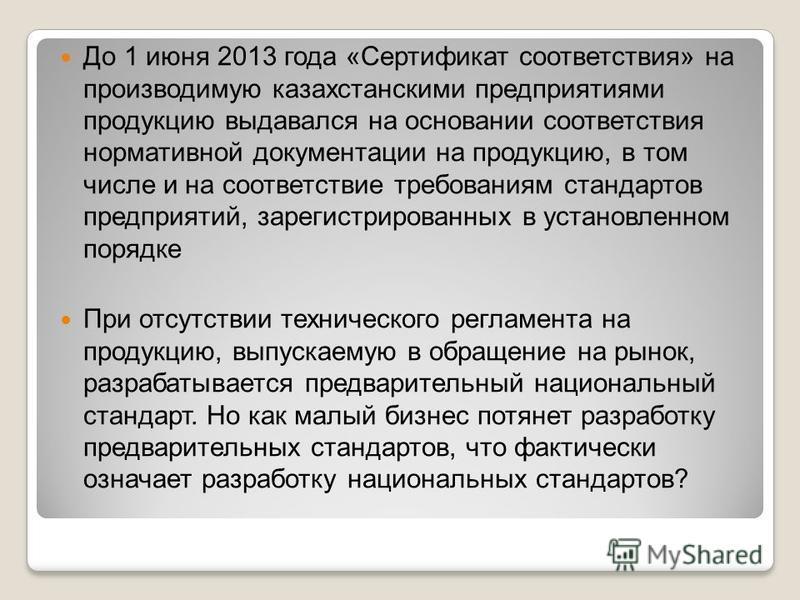 До 1 июня 2013 года «Сертификат соответствия» на производимую казахстанскими предприятиями продукцию выдавался на основании соответствия нормативной документации на продукцию, в том числе и на соответствие требованиям стандартов предприятий, зарегист