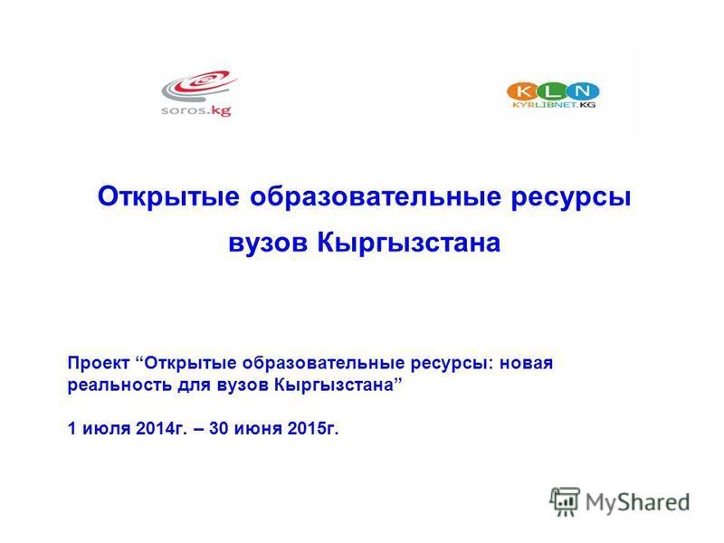 Проект Открытые образовательные ресурсы: новая реальность для вузов Кыргызстана 1 июля 2014 г. – 30 июня 2015 г. Открытые образовательные ресурсы вузов Кыргызстана