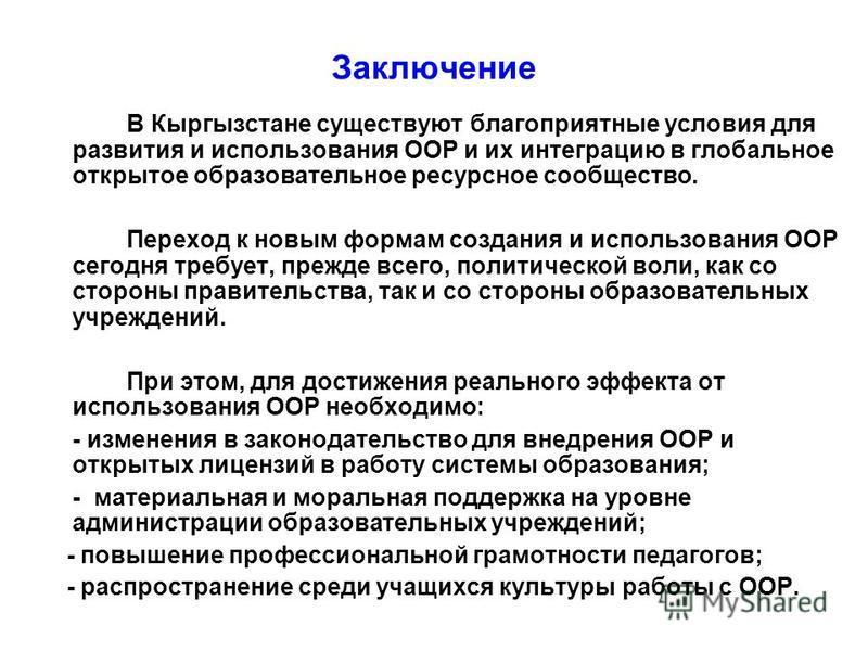 Заключение В Кыргызстане существуют благоприятные условия для развития и использования ООР и их интеграцию в глобальное открытое образовательное ресурсное сообщество. Переход к новым формам создания и использования ООР сегодня требует, прежде всего,