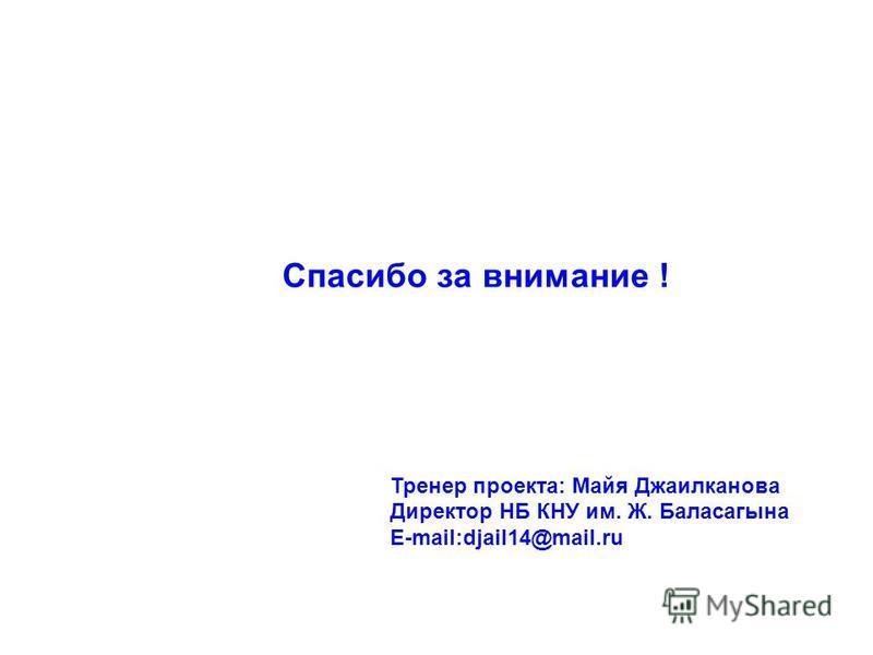 Спасибо за внимание ! Тренер проекта: Майя Джаилканова Директор НБ КНУ им. Ж. Баласагына E-mail:djail14@mail.ru