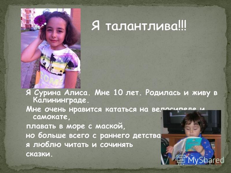 Я Сурина Алиса. Мне 10 лет. Родилась и живу в Калининграде. Мне очень нравится кататься на велосипеде и самокате, плавать в море с маской, но больше всего с раннего детства я люблю читать и сочинять сказки.