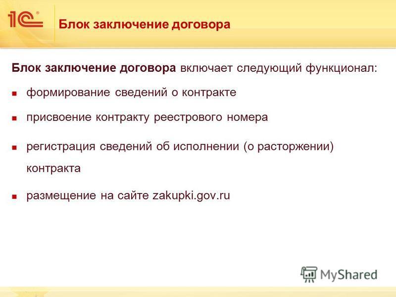 Блок заключение договора Блок заключение договора включает следующий функционал: формирование сведений о контракте присвоение контракту реестрового номера регистрация сведений об исполнении (о расторжении) контракта размещение на сайте zakupki.gov.ru