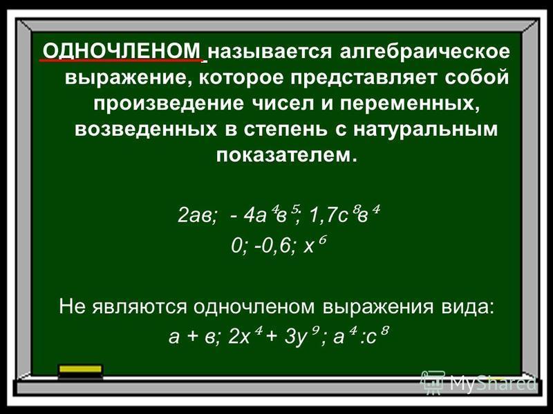 ОДНОЧЛЕНОМ называется алгебраическое выражение, которое представляет собой произведение чисел и переменных, возведенных в степень с натуральным показателем. 2 ав; - 4 а в ; 1,7 с в 0; -0,6; х Не являются одночленом выражения вида: а + в; 2 х + 3 у ;