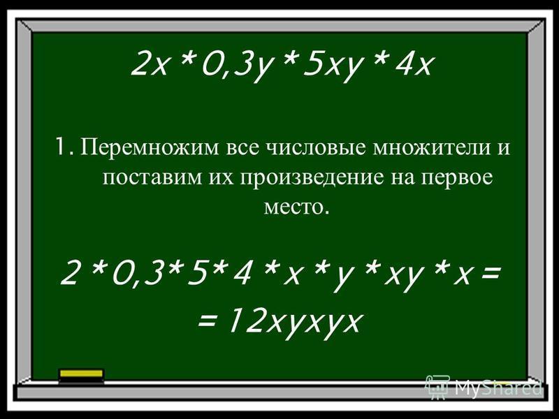 2x * 0,3y * 5xy * 4x 1. Перемножим все числовые множители и поставим их произведение на первое место. 2 * 0,3* 5* 4 * x * y * xy * x = = 12xyxyx
