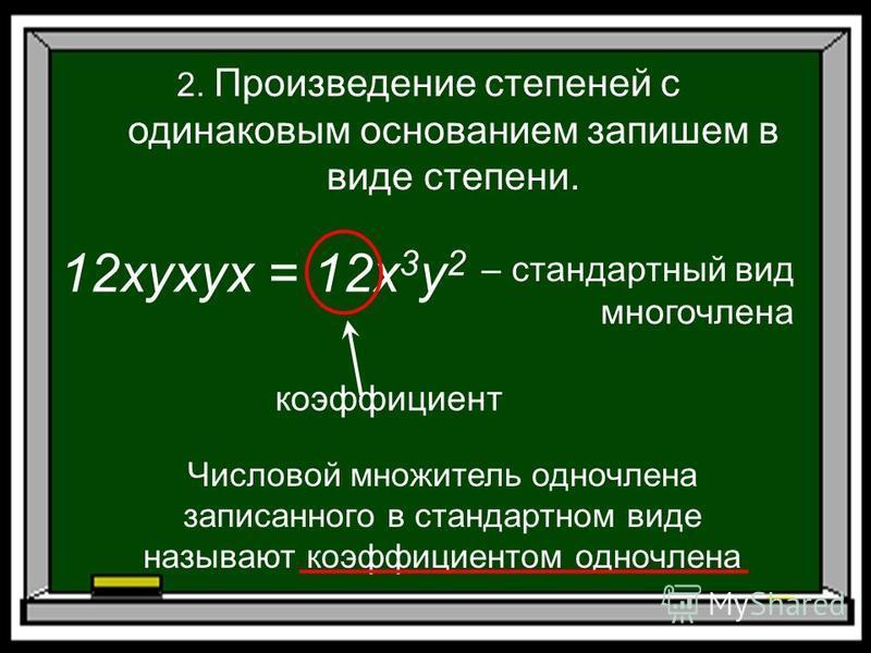12xyxyx = 12x 3 y 2 2. Произведение степеней с одинаковым основанием запишем в виде степени. – стандартный вид многочлена коэффициент Числовой множитель одночлена записанного в стандартном виде называют коэффициентом одночлена