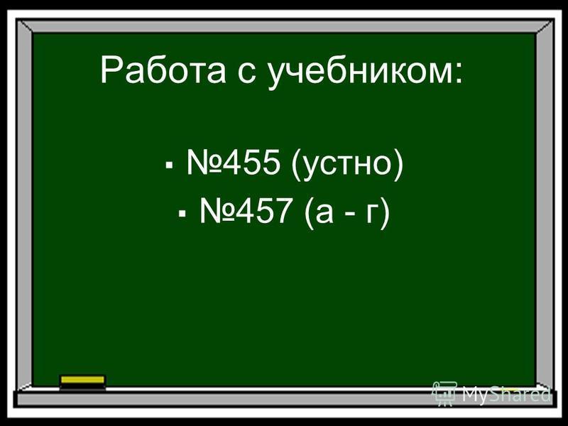 Работа с учебником: 455 (устно) 457 (а - г)