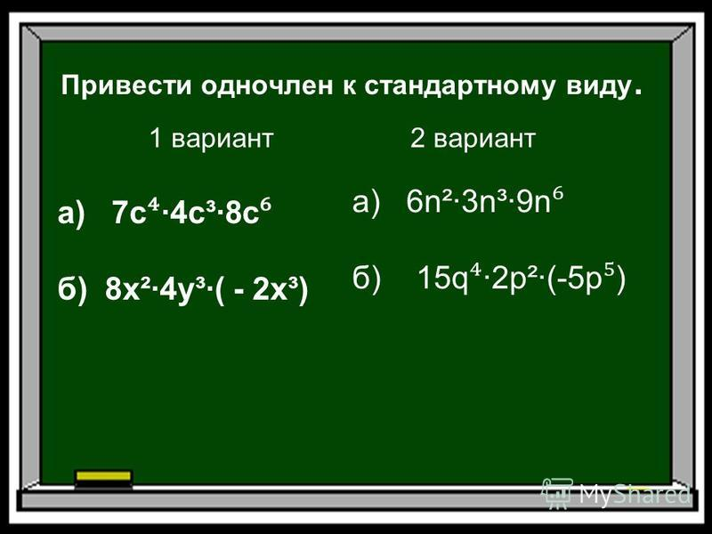Привести одночлен к стандартному виду. 1 вариант 2 вариант а) 7 с ·4 с³·8c б) 8 х²·4y³·( - 2 х³) а) 6n²·3n³·9n б) 15q ·2p²·(-5p )
