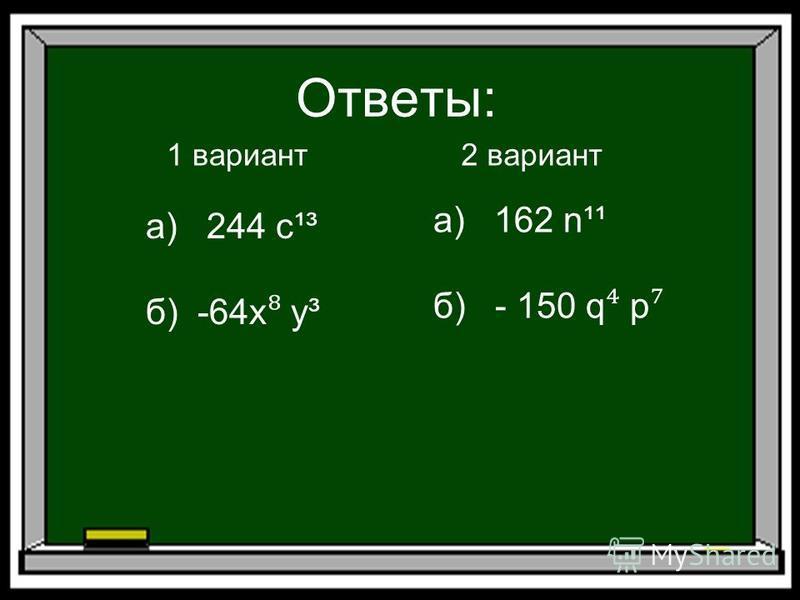 Ответы: 1 вариант 2 вариант а) 244 с¹³ б) -64x у³ а) 162 n¹¹ б) - 150 q p