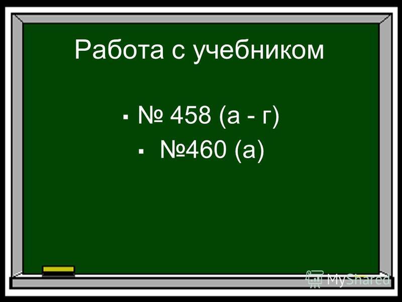 Работа с учебником 458 (а - г) 460 (а)