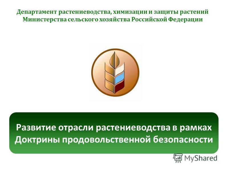 Развитие отрасли растениеводства в рамках Доктрины продовольственной безопасности Департамент растениеводства, химизации и защиты растений Министерства сельского хозяйства Российской Федерации