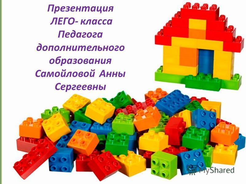 Презентация ЛЕГО- класса Педагога дополнительного образования Самойловой Анны Сергеевны