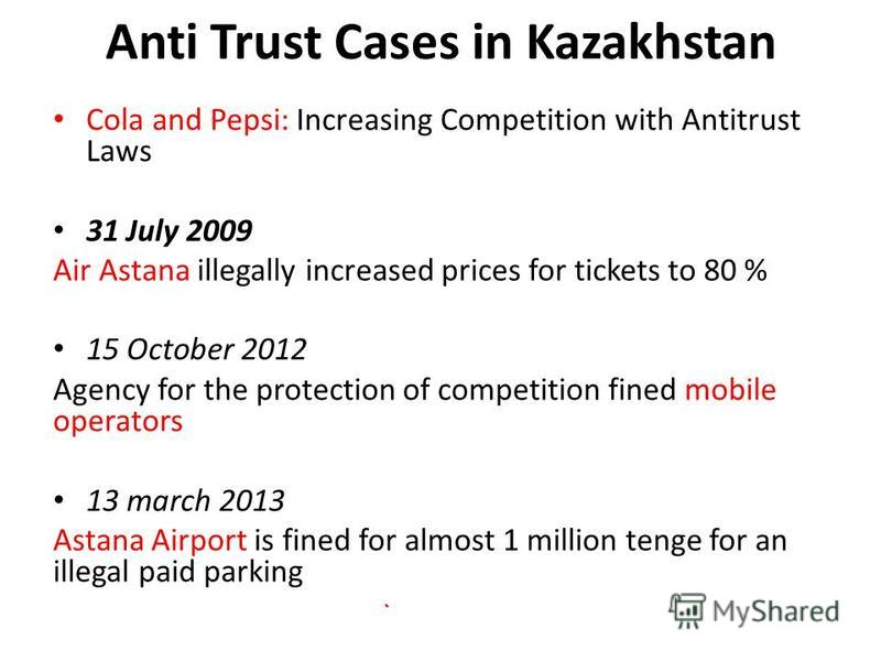 Anti Trust Cases in Kazakhstan Cola and Pepsi: Increasing Competition with Antitrust Laws 31 July 2009 Air Astana illegally increased prices for tickets to 80 % 15 October 2012 Agency for the protection of competition fined mobile operators 13 march