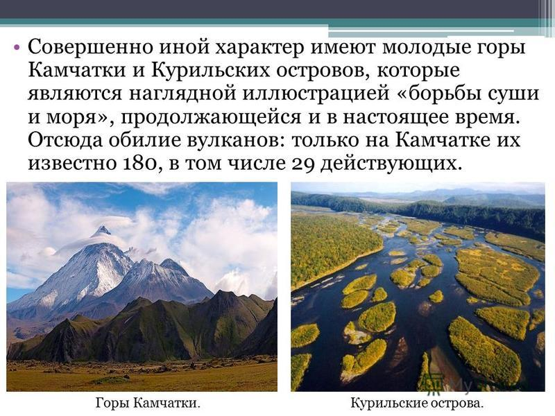 Совершенно иной характер имеют молодые горы Камчатки и Курильских островов, которые являются наглядной иллюстрацией «борьбы суши и моря», продолжающейся и в настоящее время. Отсюда обилие вулканов: только на Камчатке их известно 180, в том числе 29 д