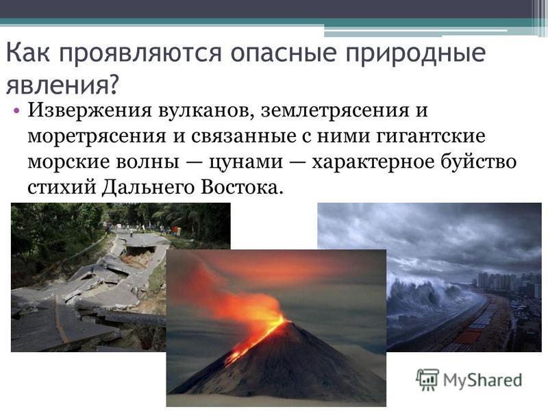 Как проявляются опасные природные явления? Извержения вулканов, землетрясения и моретрясения и связанные с ними гигантские морские волны цунами характерное буйство стихий Дальнего Востока.